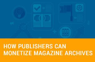 How Publishers Can Monetize Magazine Archives